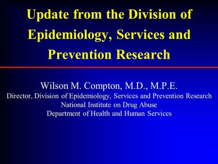 Update from the Division of Epidemiology, Services and Prevention Research Wilson M. Compton, M.D., M.P.E. Director, Division of Epidemiology, Services.
