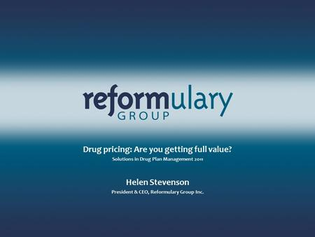Click to edit Master title style Drug pricing: Are you getting full value? Solutions in Drug Plan Management 2011 Helen Stevenson President & CEO, Reformulary.