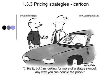 1.3.3 Pricing strategies - cartoon. 1.3.3 Pricing - syllabus Candidates should be able to: Define pricing strategies (cost plus (mark- up on unit cost),
