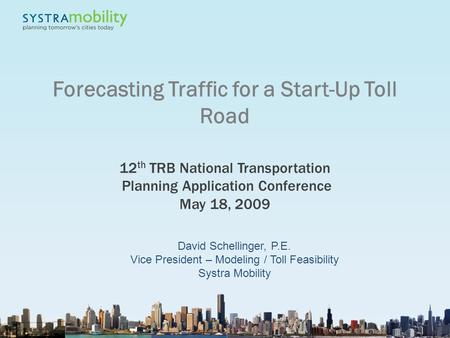 1 Forecasting Traffic for a Start-Up Toll Road 12 th TRB National Transportation Planning Application Conference May 18, 2009 David Schellinger, P.E. Vice.