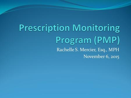 Rachelle S. Mercier, Esq., MPH November 6, 2015. PMP – What is it? A system that records schedule II-V medications that patients have been prescribed.