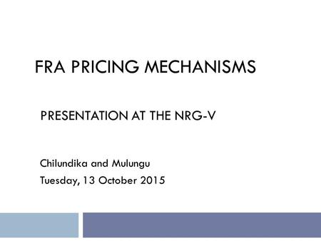 FRA PRICING MECHANISMS PRESENTATION AT THE NRG-V Chilundika and Mulungu Tuesday, 13 October 2015.