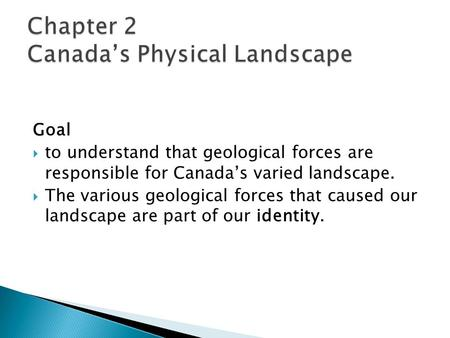 Goal  to understand that geological forces are responsible for Canada's varied landscape.  The various geological forces that caused our landscape are.