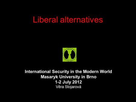 Liberal alternatives International Security in the Modern World Masaryk University in Brno 1-2 July 2012 Věra Stojarová.