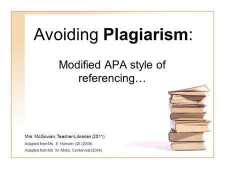 Avoiding Plagiarism: Modified APA style of referencing… Mrs. McGowan, Teacher-Librarian (2011) Adapted from Ms. E. Hansen, QE (2006) Adapted from Ms. M.