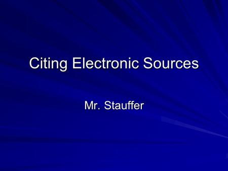Citing Electronic Sources Mr. Stauffer. Citing a Webpage For an individual page on a Web site, list the author or alias if known, followed by the information.