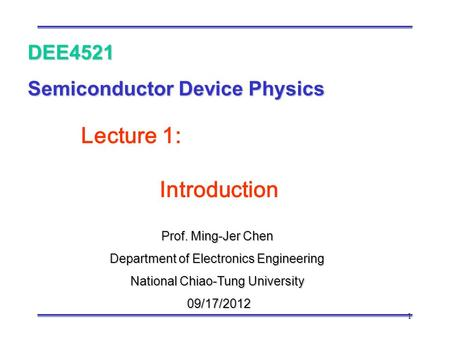1 Prof. Ming-Jer Chen Department of Electronics Engineering National Chiao-Tung University 09/17/2012 09/17/2012 DEE4521 Semiconductor Device Physics Lecture.