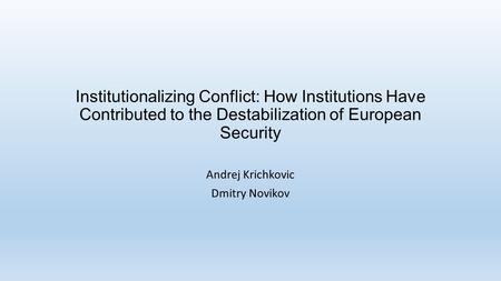 Institutionalizing Conflict: How Institutions Have Contributed to the Destabilization of European Security Andrej Krichkovic Dmitry Novikov.