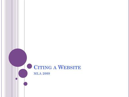 "C ITING A W EBSITE MLA 2009. W EBPAGE VS. W EBSITE Webpage One single page on a website, without hitting any links Smaller than a website ""Title in Quotes"""