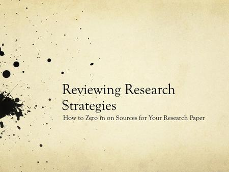 Reviewing Research Strategies How to Zero in on Sources for Your Research Paper.