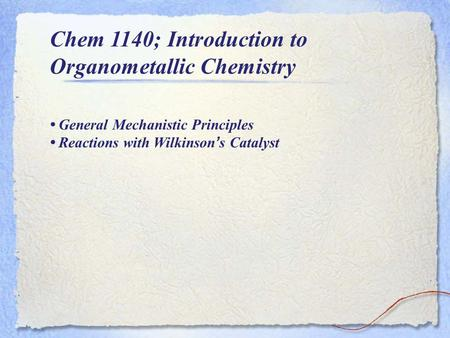 Chem 1140; Introduction to Organometallic Chemistry General Mechanistic Principles Reactions with Wilkinson ' s Catalyst.