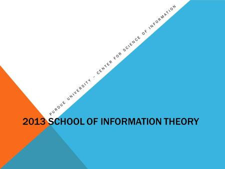 2013 SCHOOL OF INFORMATION THEORY PURDUE UNIVERSITY – CENTER FOR SCIENCE OF INFORMATION.
