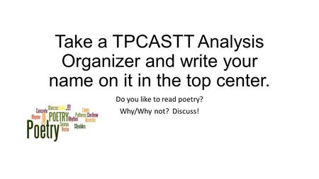 Take a TPCASTT Analysis Organizer and write your name on it in the top center. Do you like to read poetry? Why/Why not? Discuss!