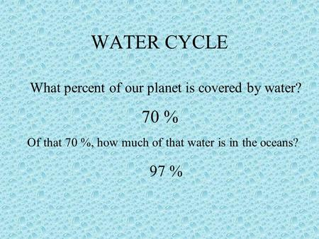 WATER CYCLE What percent of our planet is covered by water? 70 % Of that 70 %, how much of that water is in the oceans? 97 %
