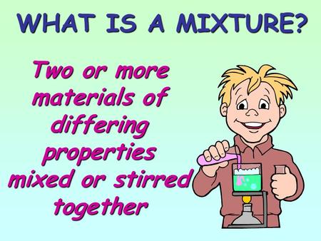 WHAT IS A MIXTURE? Two or more materials of differing properties mixed or stirred together.