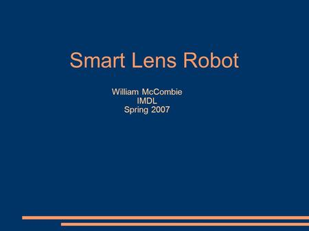 Smart Lens Robot William McCombie IMDL Spring 2007.