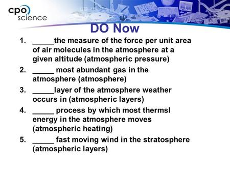 DO Now 1._____the measure of the force per unit area of air molecules in the atmosphere at a given altitude (atmospheric pressure) 2._____ most abundant.