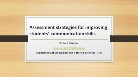 Assessment strategies for improving students' communication skills Dr Lata Gautam Department of Biomedical and Forensic Sciences,