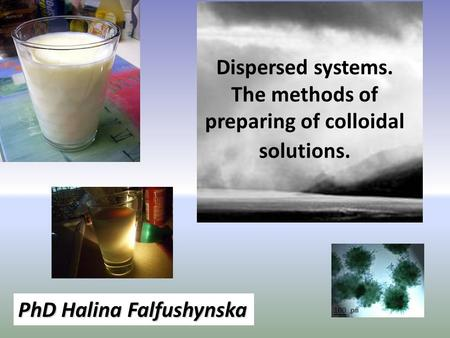 Dispersed systems. The methods of preparing of colloidal solutions. PhD Halina Falfushynska.