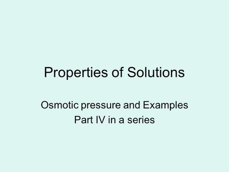 Properties of Solutions Osmotic pressure and Examples Part IV in a series.