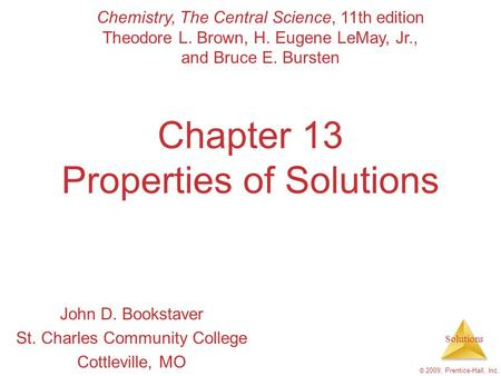 Solutions © 2009, Prentice-Hall, Inc. Chapter 13 Properties of Solutions John D. Bookstaver St. Charles Community College Cottleville, MO Chemistry, The.