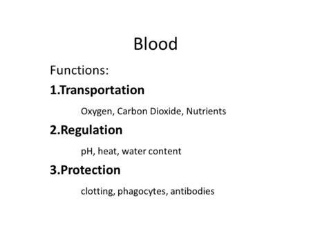 Blood Functions: 1.Transportation Oxygen, Carbon Dioxide, Nutrients 2.Regulation pH, heat, water content 3.Protection clotting, phagocytes, antibodies.