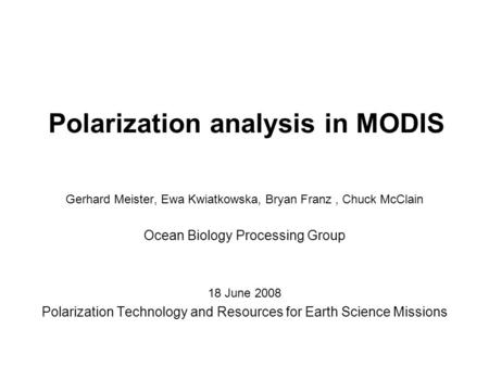 Polarization analysis in MODIS Gerhard Meister, Ewa Kwiatkowska, Bryan Franz, Chuck McClain Ocean Biology Processing Group 18 June 2008 Polarization Technology.