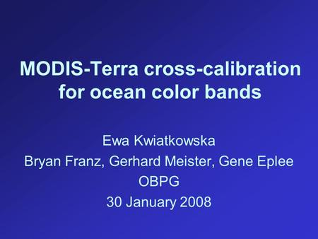 MODIS-Terra cross-calibration for ocean color bands Ewa Kwiatkowska Bryan Franz, Gerhard Meister, Gene Eplee OBPG 30 January 2008.