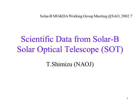1 Scientific Data from Solar-B Solar Optical Telescope (SOT) T.Shimizu (NAOJ) Solar-B MO&DA Working Group 2002.7.