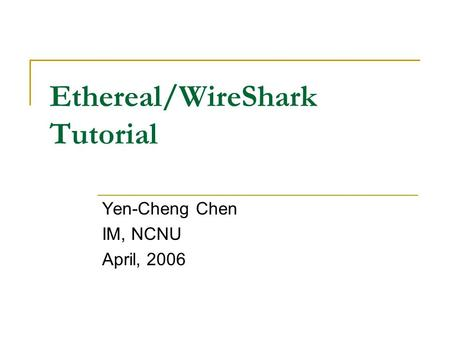Ethereal/WireShark Tutorial Yen-Cheng Chen IM, NCNU April, 2006.