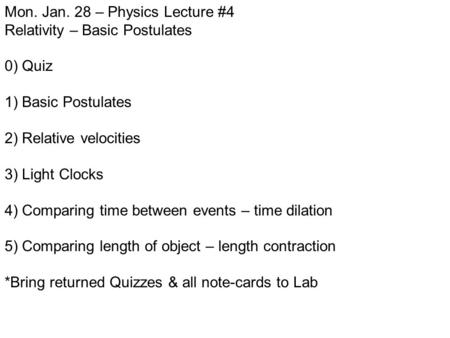 Mon. Jan. 28 – Physics Lecture #4 Relativity – Basic Postulates 0) Quiz 1) Basic Postulates 2) Relative velocities 3) Light Clocks 4) Comparing time between.