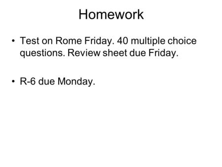 Homework Test on Rome Friday. 40 multiple choice questions. Review sheet due Friday. R-6 due Monday.