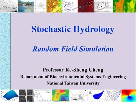 Stochastic Hydrology Random Field Simulation Professor Ke-Sheng Cheng Department of Bioenvironmental Systems Engineering National Taiwan University.