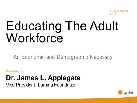 Educating The Adult Workforce An Economic and Demographic Necessity Presented by 03 November 2011 Dr. James L. Applegate Vice President, Lumina Foundation.