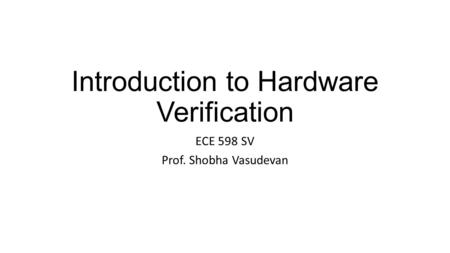 Introduction to Hardware Verification ECE 598 SV Prof. Shobha Vasudevan.
