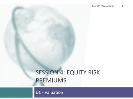 SESSION 4: EQUITY RISK PREMIUMS DCF Valuation Aswath Damodaran 1.