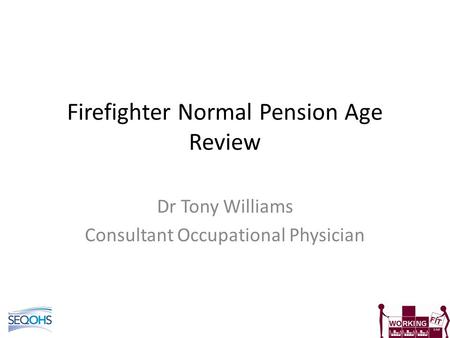Firefighter Normal Pension Age Review Dr Tony Williams Consultant Occupational Physician.