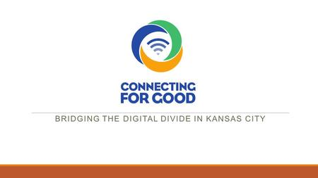 BRIDGING THE DIGITAL DIVIDE IN KANSAS CITY. Internet Benefits Low Income Families  Increased educational success at all levels  Online jobs search and.