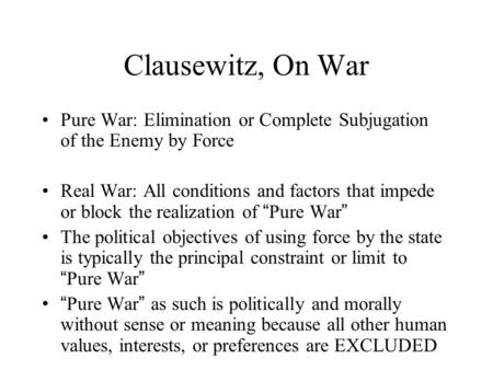 Clausewitz, On War Pure War: Elimination or Complete Subjugation of the Enemy by Force Real War: All conditions and factors that impede or block the realization.