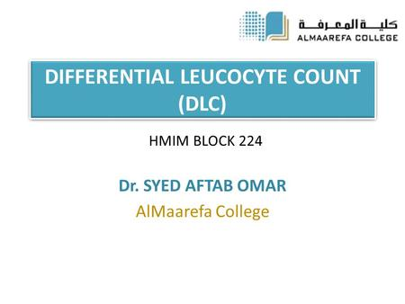 DIFFERENTIAL LEUCOCYTE COUNT (DLC) Dr. SYED AFTAB OMAR AlMaarefa College HMIM BLOCK 224.