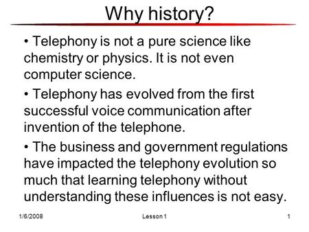 1/6/2008Lesson 11 Telephony is not a pure science like chemistry or physics. It is not even computer science. Telephony has evolved from the first successful.