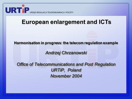 Harmonisation in progress: the telecom regulation example Andrzej Chrzanowski Office of Telecommunications and Post Regulation URTiP, Poland November 2004.
