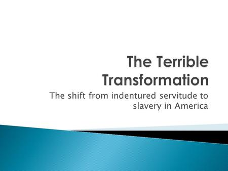 The shift from indentured servitude to slavery in America.