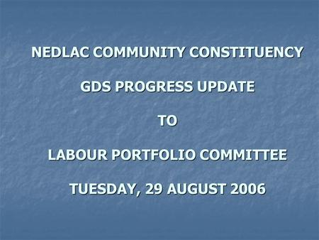 NEDLAC COMMUNITY CONSTITUENCY GDS PROGRESS UPDATE TO LABOUR PORTFOLIO COMMITTEE TUESDAY, 29 AUGUST 2006.