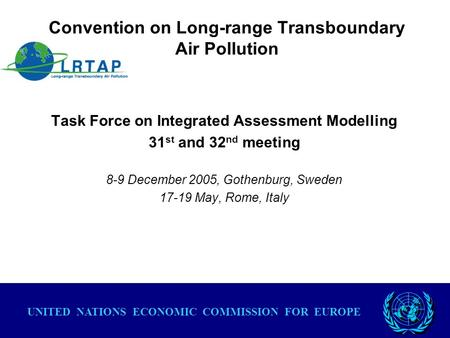 Convention on Long-range Transboundary Air Pollution Task Force on Integrated Assessment Modelling 31 st and 32 nd meeting 8-9 December 2005, Gothenburg,