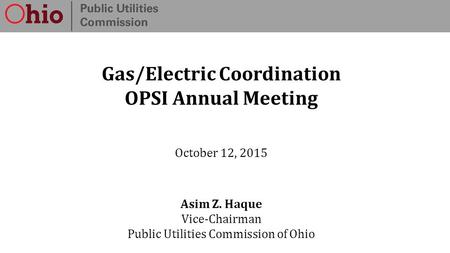 Gas/Electric Coordination OPSI Annual Meeting October 12, 2015 Asim Z. Haque Vice-Chairman Public Utilities Commission of Ohio.
