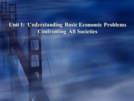 Unit I: Understanding Basic Economic Problems Confronting All Societies.
