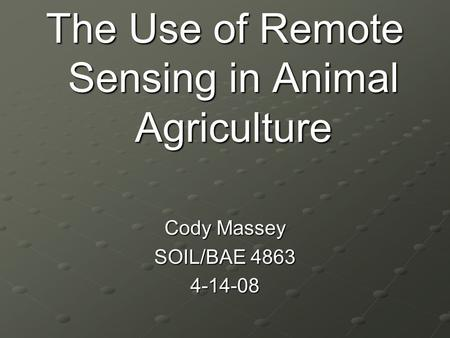 The Use of Remote Sensing in Animal Agriculture Cody Massey SOIL/BAE 4863 4-14-08.
