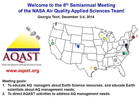Welcome to the 8 th Semiannual Meeting of the NASA Air Quality Applied Sciences Team! Georgia Tech, December 2-4, 2014 1 1 2 3 4 5 6 7 8 www.aqast.org.