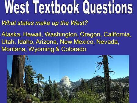 What states make up the West? Alaska, Hawaii, Washington, Oregon, California, Utah, Idaho, Arizona, New Mexico, Nevada, Montana, Wyoming & Colorado.